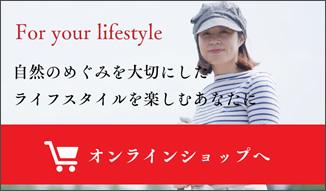 For your lifestyle. 自然のめぐみを大切にしたライフスタイルを楽しむあなたに 「オンラインショップへ」